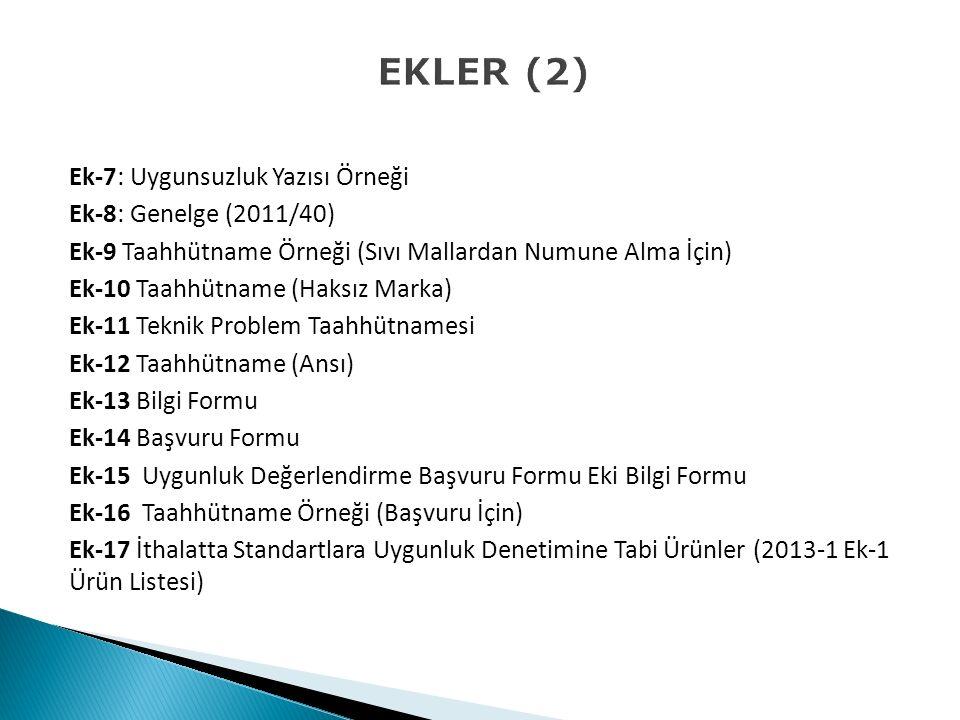 EKLER (2) Ek-7: Uygunsuzluk Yazısı Örneği Ek-8: Genelge (2011/40) Ek-9 Taahhütname Örneği (Sıvı Mallardan Numune Alma İçin) Ek-10 Taahhütname (Haksız Marka) Ek-11 Teknik Problem Taahhütnamesi Ek-12 Taahhütname (Ansı) Ek-13 Bilgi Formu Ek-14 Başvuru Formu Ek-15 Uygunluk Değerlendirme Başvuru Formu Eki Bilgi Formu Ek-16 Taahhütname Örneği (Başvuru İçin) Ek-17 İthalatta Standartlara Uygunluk Denetimine Tabi Ürünler (2013-1 Ek-1 Ürün Listesi)