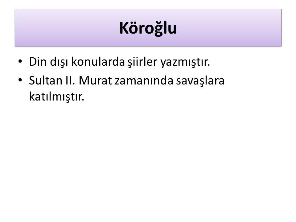 Köroğlu Din dışı konularda şiirler yazmıştır. Sultan II. Murat zamanında savaşlara katılmıştır.
