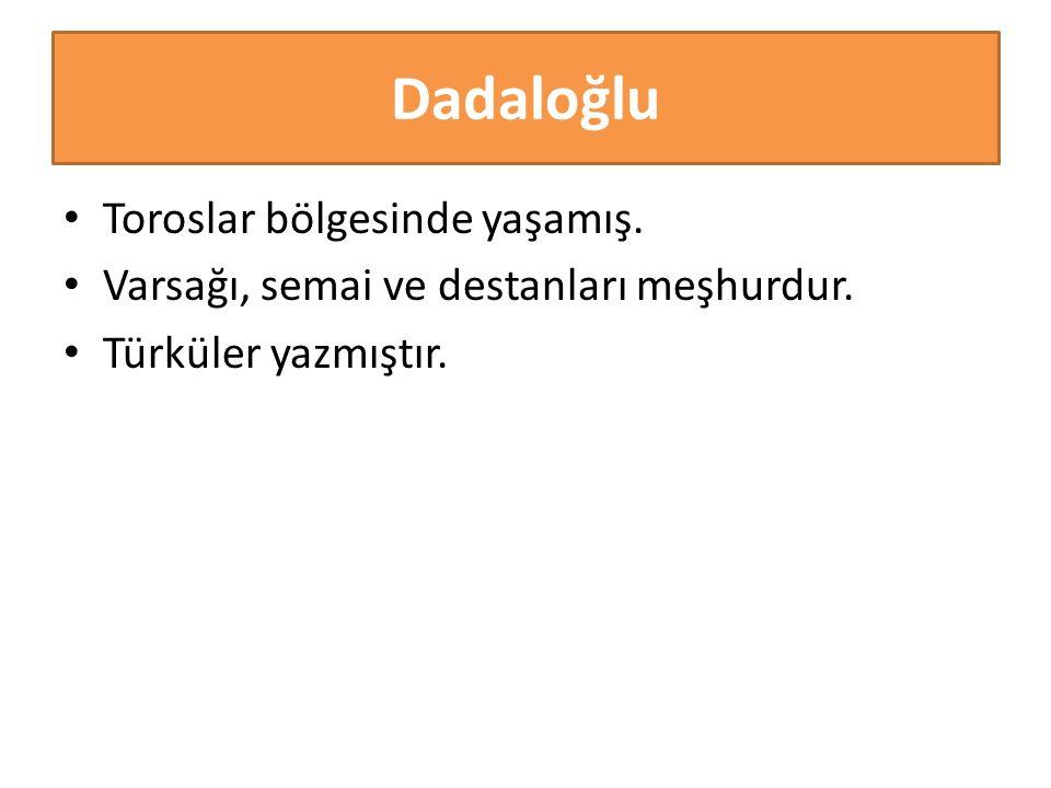 Dadaloğlu Toroslar bölgesinde yaşamış. Varsağı, semai ve destanları meşhurdur. Türküler yazmıştır.