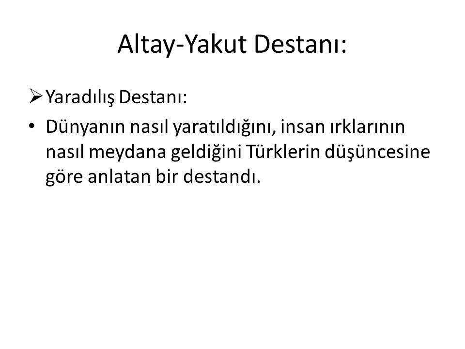 Altay-Yakut Destanı:  Yaradılış Destanı: Dünyanın nasıl yaratıldığını, insan ırklarının nasıl meydana geldiğini Türklerin düşüncesine göre anlatan bir destandı.
