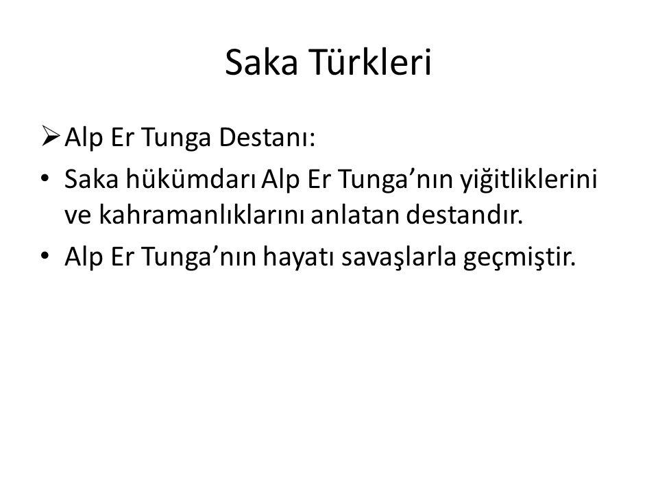 Saka Türkleri  Alp Er Tunga Destanı: Saka hükümdarı Alp Er Tunga'nın yiğitliklerini ve kahramanlıklarını anlatan destandır.