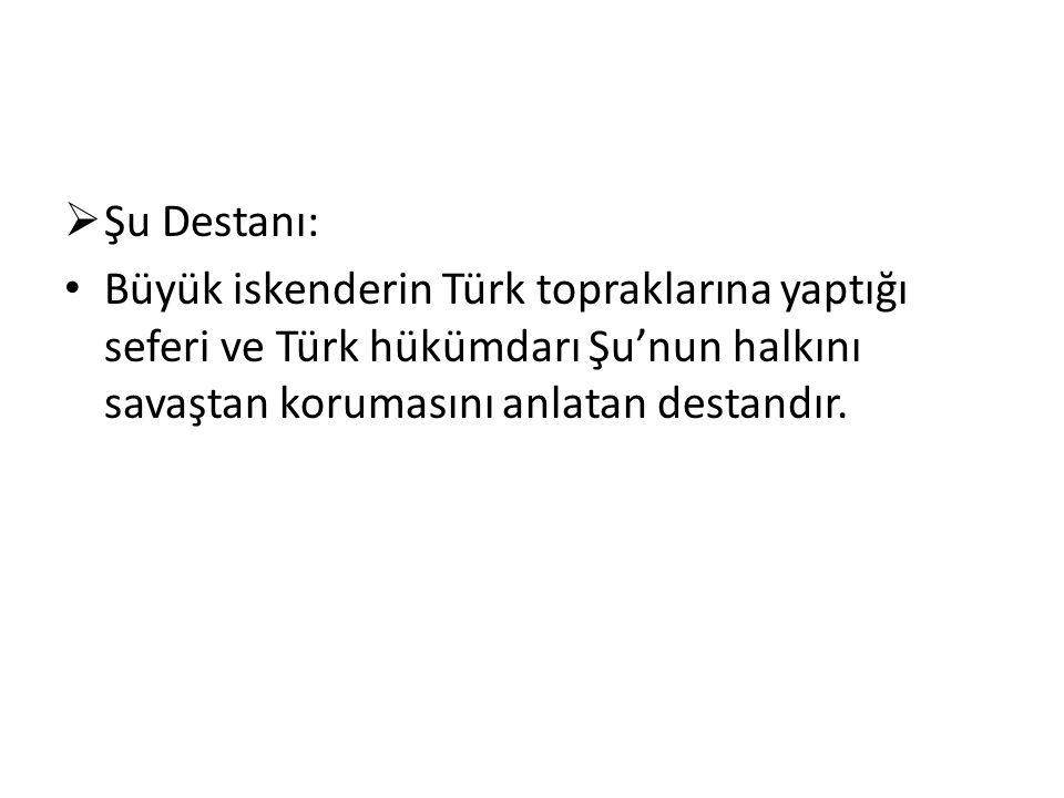  Şu Destanı: Büyük iskenderin Türk topraklarına yaptığı seferi ve Türk hükümdarı Şu'nun halkını savaştan korumasını anlatan destandır.