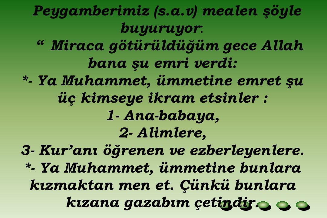 Peygamberimiz (s.a.v) mealen şöyle buyuruyor : Miraca götürüldüğüm gece Allah bana şu emri verdi: *- Ya Muhammet, ümmetine emret şu üç kimseye ikram etsinler : 1- Ana-babaya, 2- Alimlere, 3- Kur'anı öğrenen ve ezberleyenlere.