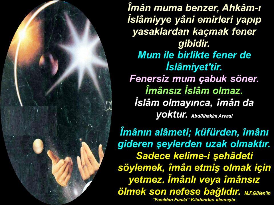 Îmân muma benzer, Ahkâm-ı İslâmiyye yâni emirleri yapıp yasaklardan kaçmak fener gibidir. Mum ile birlikte fener de İslâmiyet'tir. Fenersiz mum çabuk