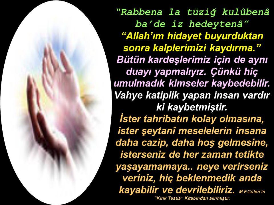 """""""Rabbena la tüziğ kulûbenâ ba'de iz hedeytenâ"""" """"Allah'ım hidayet buyurduktan sonra kalplerimizi kaydırma."""" Bütün kardeşlerimiz için de aynı duayı yapm"""