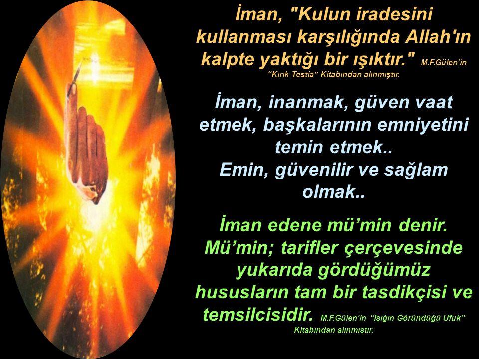 İman, Kulun iradesini kullanması karşılığında Allah ın kalpte yaktığı bir ışıktır. M.F.Gülen'in Kırık Testia Kitabından alınmıştır.