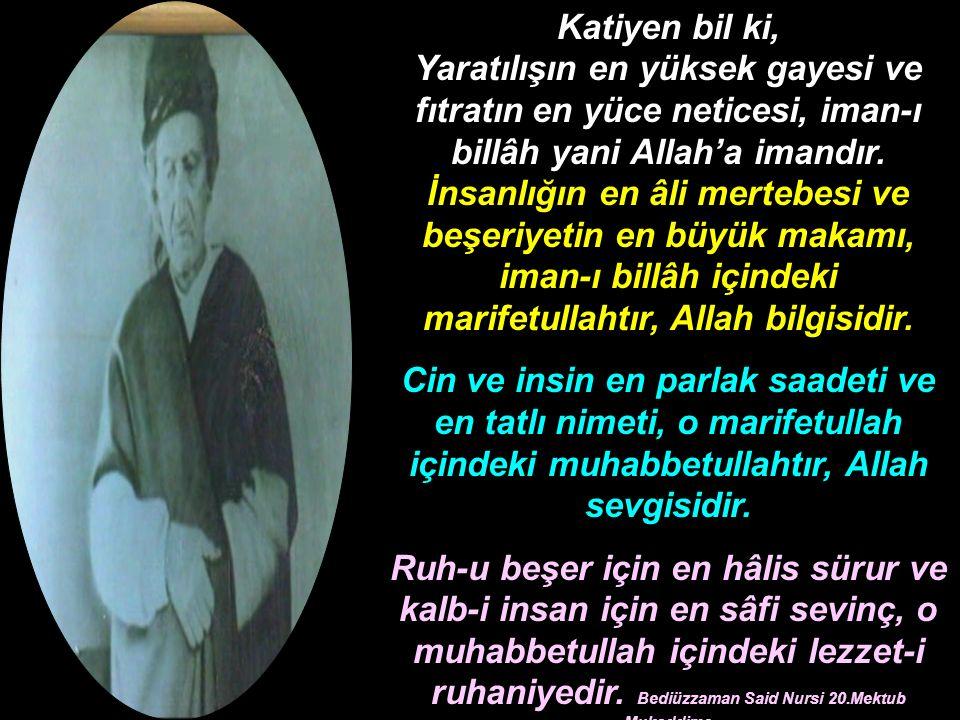 Katiyen bil ki, Yaratılışın en yüksek gayesi ve fıtratın en yüce neticesi, iman-ı billâh yani Allah'a imandır.