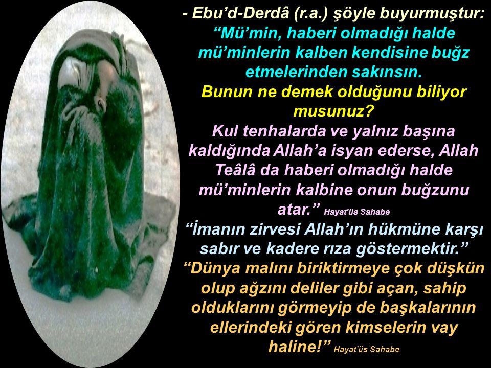 """- Ebu'd-Derdâ (r.a.) şöyle buyurmuştur: """"Mü'min, haberi olmadığı halde mü'minlerin kalben kendisine buğz etmelerinden sakınsın. Bunun ne demek olduğun"""