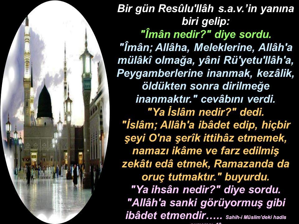 Bir gün Resûlu'llâh s.a.v.'in yanına biri gelip: