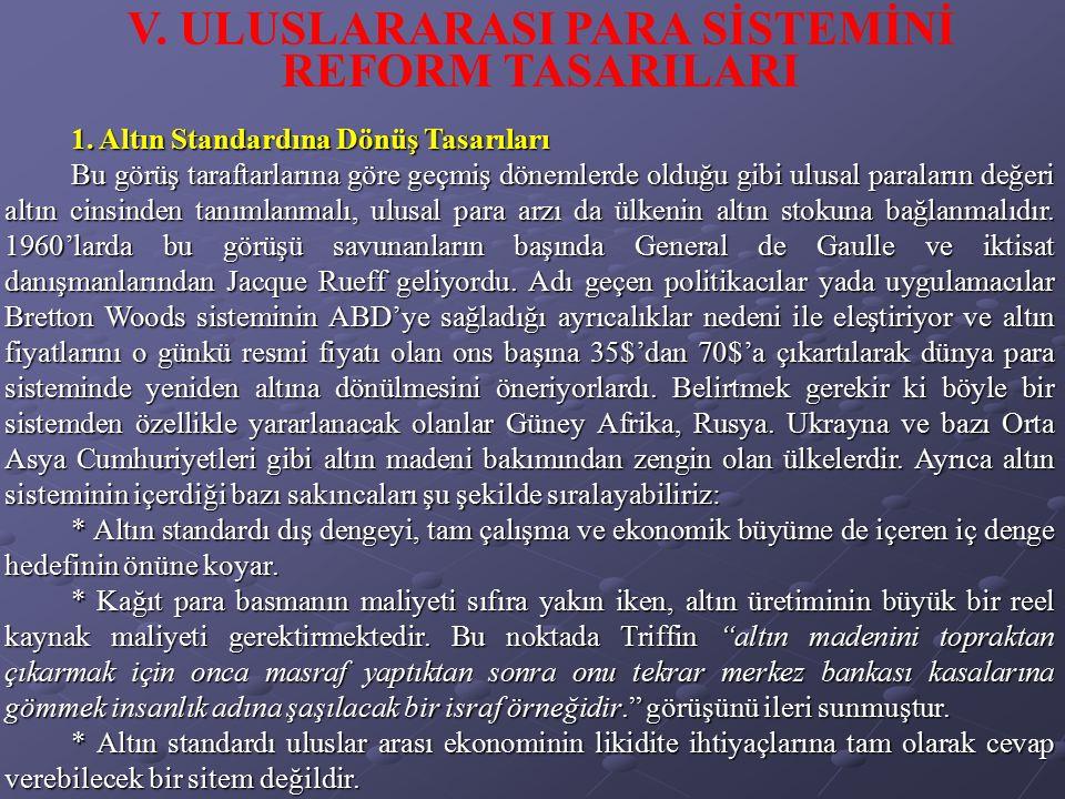 V. ULUSLARARASI PARA SİSTEMİNİ REFORM TASARILARI 1. Altın Standardına Dönüş Tasarıları Bu görüş taraftarlarına göre geçmiş dönemlerde olduğu gibi ulus