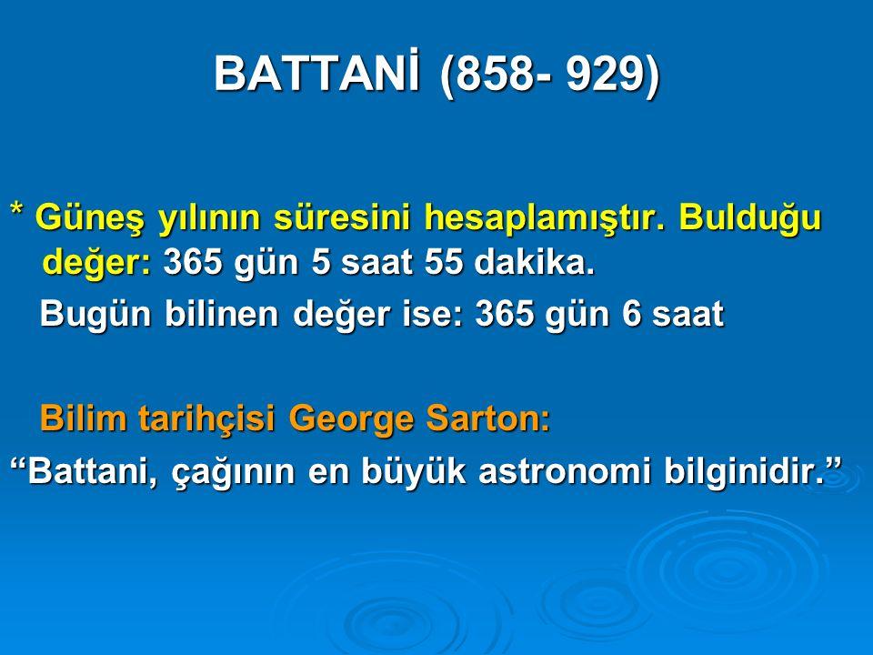 BATTANİ (858- 929) * Güneş yılının süresini hesaplamıştır. Bulduğu değer: 365 gün 5 saat 55 dakika. Bugün bilinen değer ise: 365 gün 6 saat Bugün bili