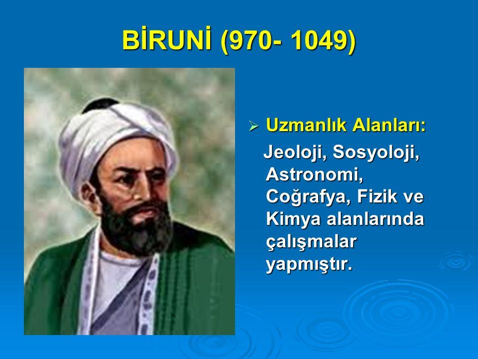 BİRUNİ (970- 1049)  Uzmanlık Alanları: Jeoloji, Sosyoloji, Astronomi, Coğrafya, Fizik ve Kimya alanlarında çalışmalar yapmıştır. Jeoloji, Sosyoloji,