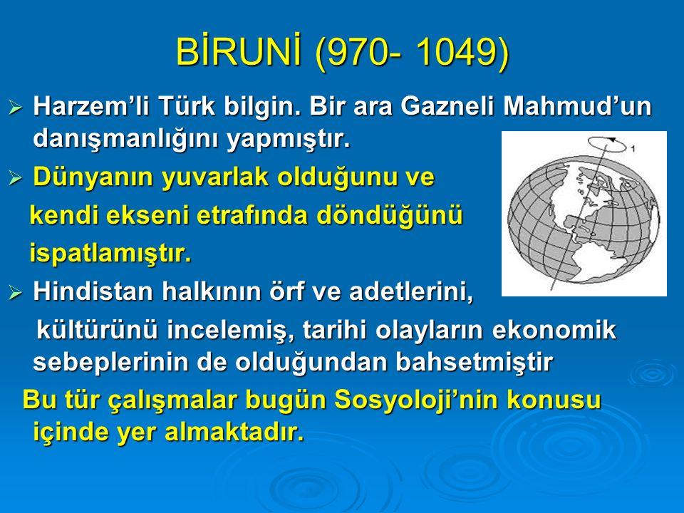 BİRUNİ (970- 1049)  Harzem'li Türk bilgin. Bir ara Gazneli Mahmud'un danışmanlığını yapmıştır.  Dünyanın yuvarlak olduğunu ve kendi ekseni etrafında