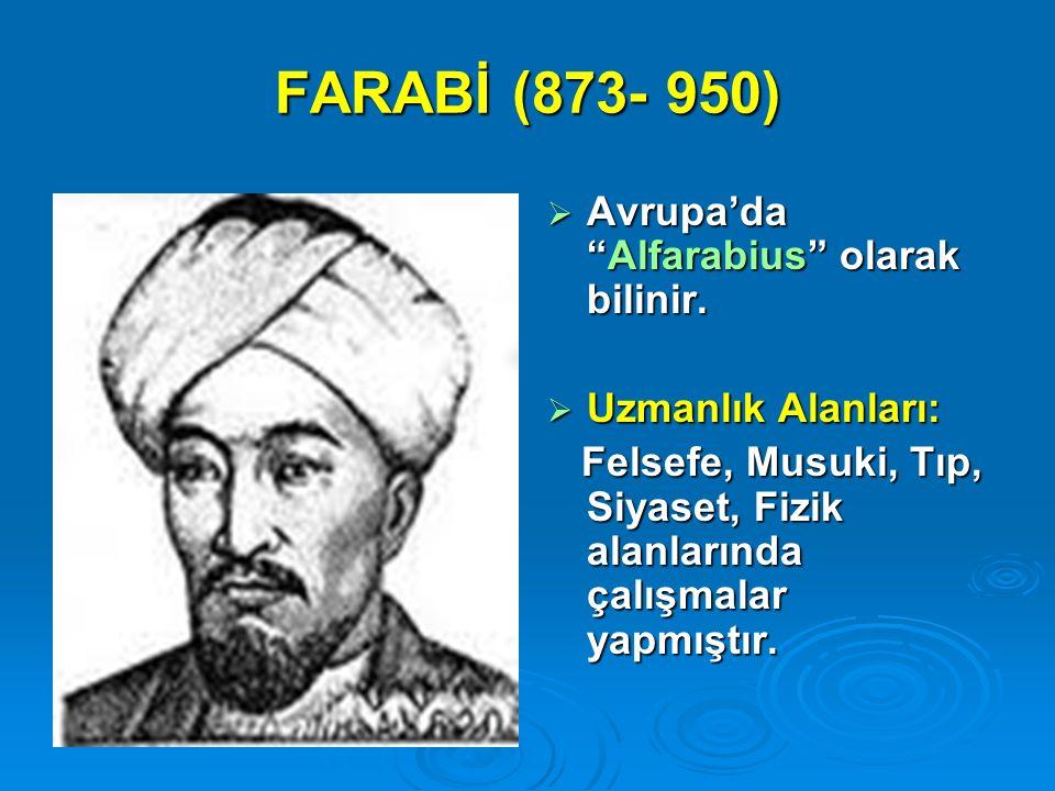 """FARABİ (873- 950)  Avrupa'da """"Alfarabius"""" olarak bilinir.  Uzmanlık Alanları: Felsefe, Musuki, Tıp, Siyaset, Fizik alanlarında çalışmalar yapmıştır."""