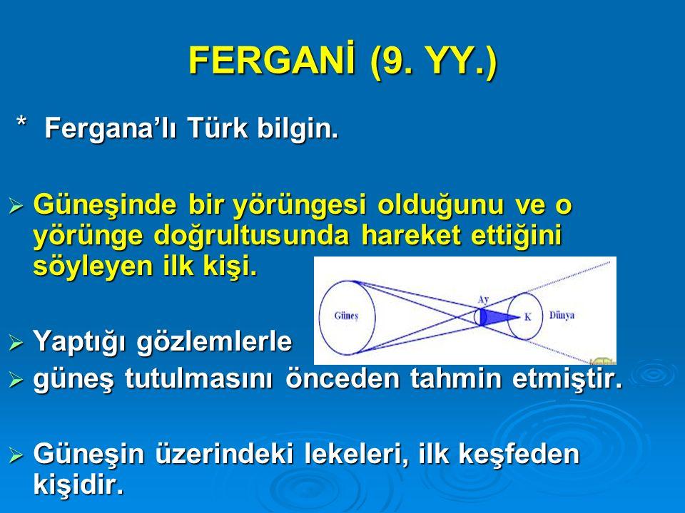 FERGANİ (9. YY.) * Fergana'lı Türk bilgin. * Fergana'lı Türk bilgin.  Güneşinde bir yörüngesi olduğunu ve o yörünge doğrultusunda hareket ettiğini sö