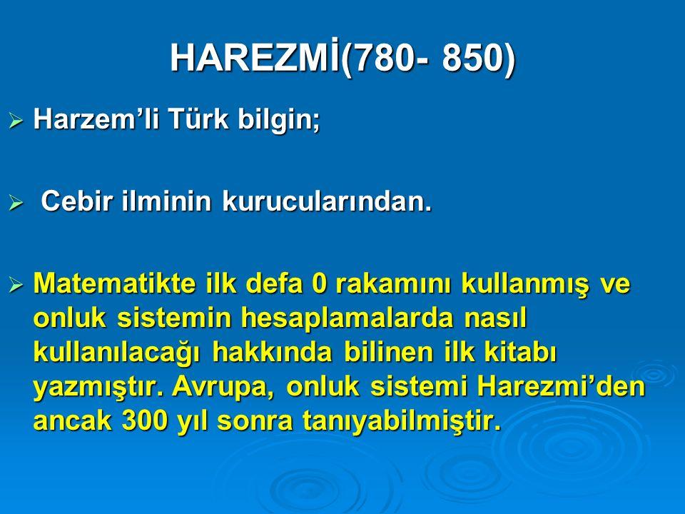 HAREZMİ(780- 850)  Harzem'li Türk bilgin;  Cebir ilminin kurucularından.  Matematikte ilk defa 0 rakamını kullanmış ve onluk sistemin hesaplamalard
