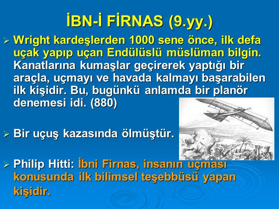İBN-İ FİRNAS (9.yy.)  Wright kardeşlerden 1000 sene önce, ilk defa uçak yapıp uçan Endülüslü müslüman bilgin. Kanatlarına kumaşlar geçirerek yaptığı