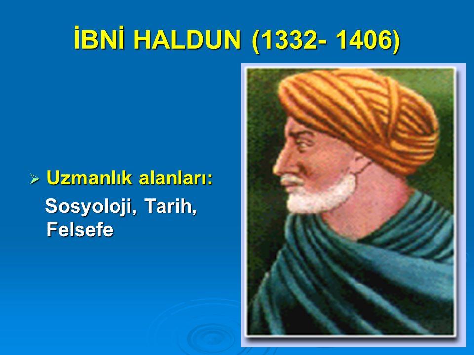 İBNİ HALDUN (1332- 1406)  Uzmanlık alanları: Sosyoloji, Tarih, Felsefe Sosyoloji, Tarih, Felsefe