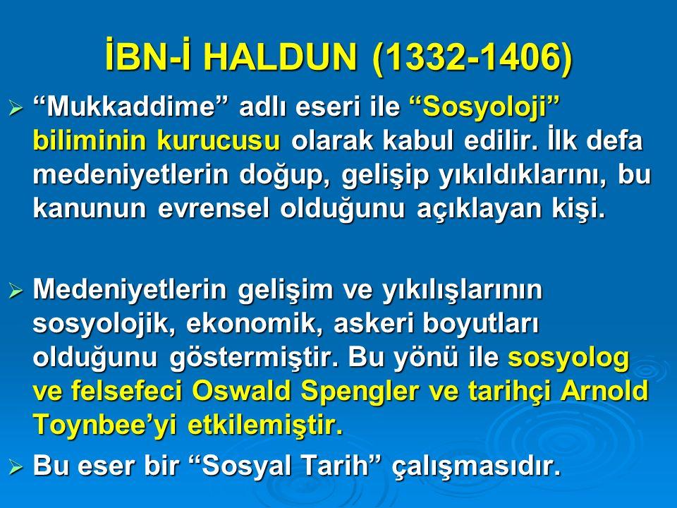 """İBN-İ HALDUN (1332-1406)  """"Mukkaddime"""" adlı eseri ile """"Sosyoloji"""" biliminin kurucusu olarak kabul edilir. İlk defa medeniyetlerin doğup, gelişip yıkı"""