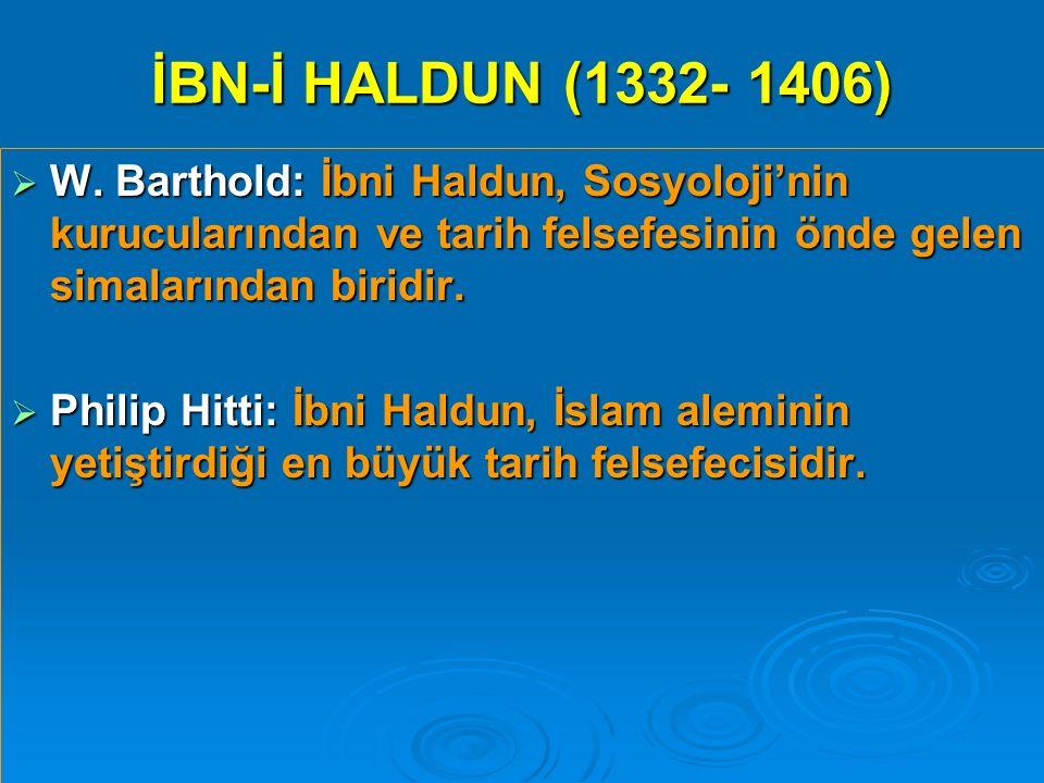 İBN-İ HALDUN (1332- 1406)  W. Barthold: İbni Haldun, Sosyoloji'nin kurucularından ve tarih felsefesinin önde gelen simalarından biridir.  Philip Hit