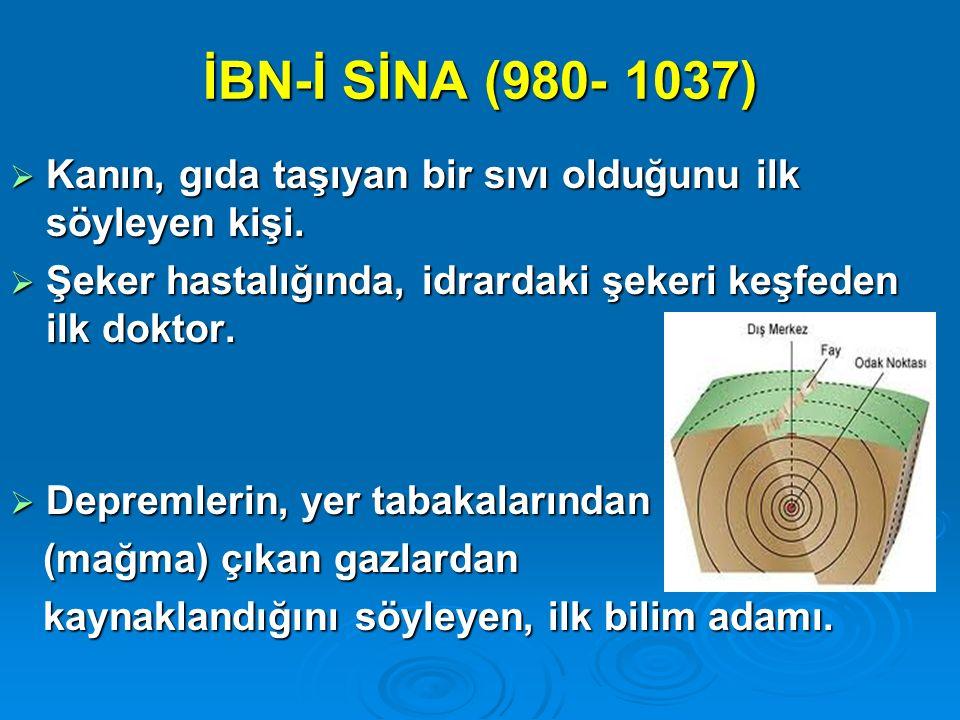 İBN-İ SİNA (980- 1037)  Kanın, gıda taşıyan bir sıvı olduğunu ilk söyleyen kişi.  Şeker hastalığında, idrardaki şekeri keşfeden ilk doktor.  Deprem