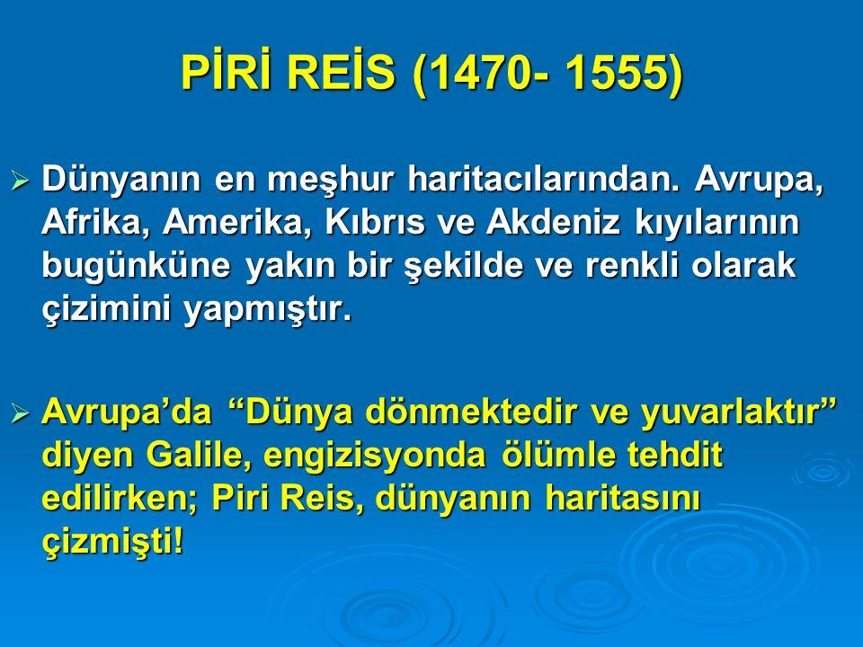 PİRİ REİS (1470- 1555)  Dünyanın en meşhur haritacılarından. Avrupa, Afrika, Amerika, Kıbrıs ve Akdeniz kıyılarının bugünküne yakın bir şekilde ve re