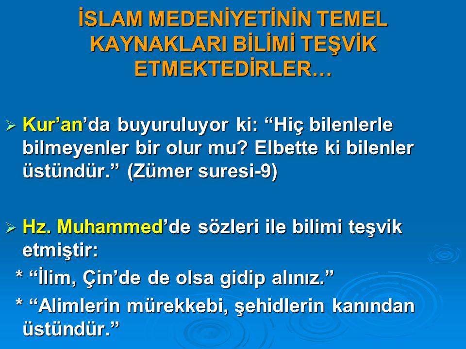 """İSLAM MEDENİYETİNİN TEMEL KAYNAKLARI BİLİMİ TEŞVİK ETMEKTEDİRLER…  Kur'an'da buyuruluyor ki: """"Hiç bilenlerle bilmeyenler bir olur mu? Elbette ki bile"""