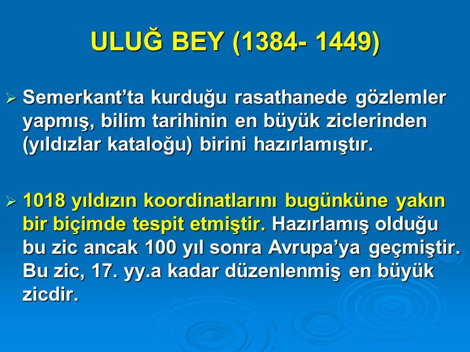 ULUĞ BEY (1384- 1449)  Semerkant'ta kurduğu rasathanede gözlemler yapmış, bilim tarihinin en büyük ziclerinden (yıldızlar kataloğu) birini hazırlamış