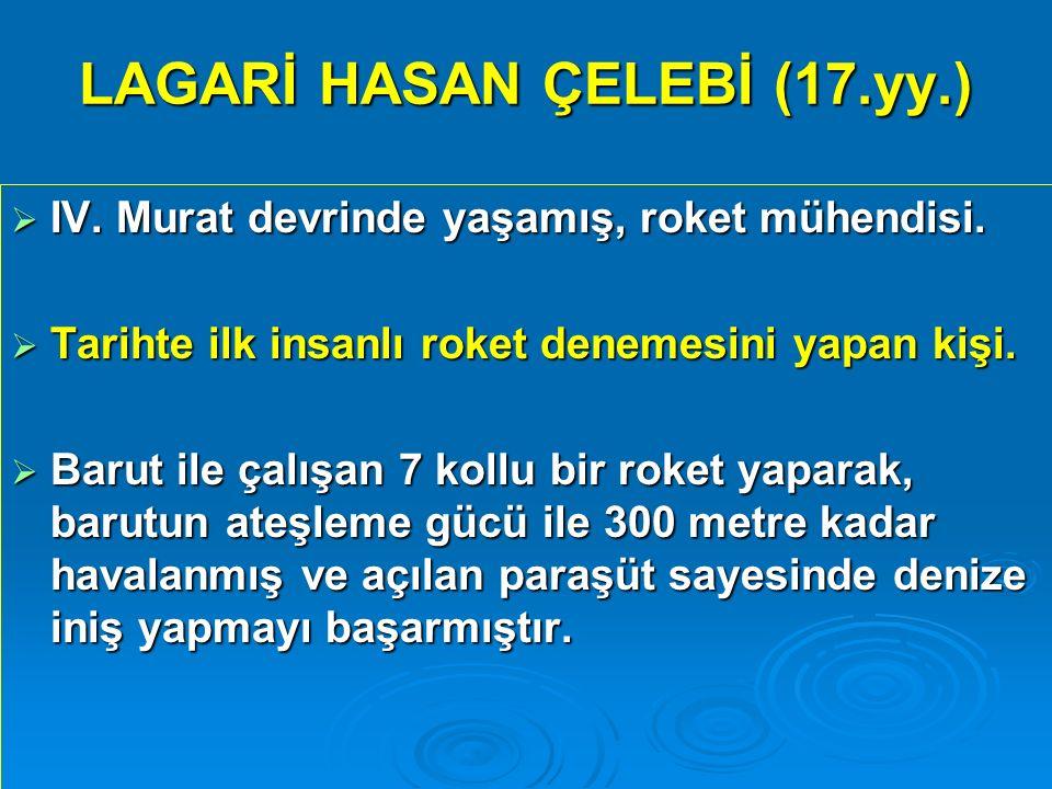 LAGARİ HASAN ÇELEBİ (17.yy.)  IV. Murat devrinde yaşamış, roket mühendisi.  Tarihte ilk insanlı roket denemesini yapan kişi.  Barut ile çalışan 7 k