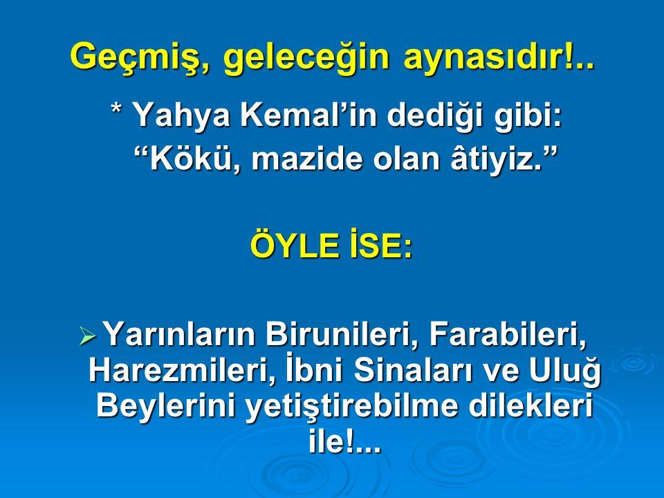 """Geçmiş, geleceğin aynasıdır!.. * Yahya Kemal'in dediği gibi: * Yahya Kemal'in dediği gibi: """"Kökü, mazide olan âtiyiz."""" """"Kökü, mazide olan âtiyiz."""" ÖYL"""