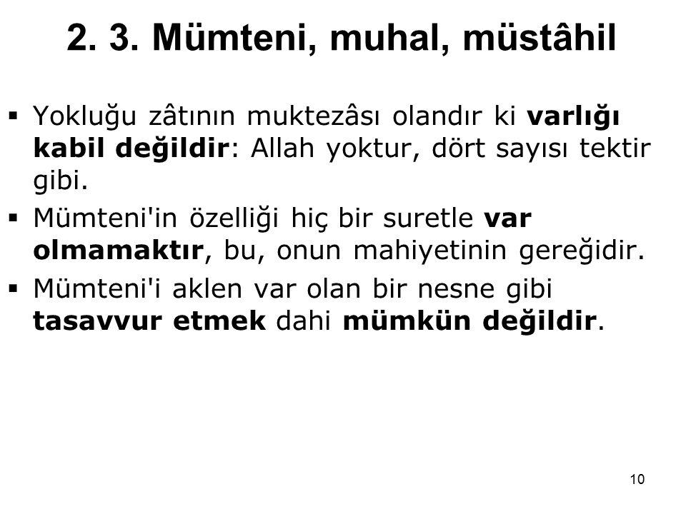 10 2. 3. Mümteni, muhal, müstâhil  Yokluğu zâtının muktezâsı olandır ki varlığı kabil değildir: Allah yoktur, dört sayısı tektir gibi.  Mümteni'in ö