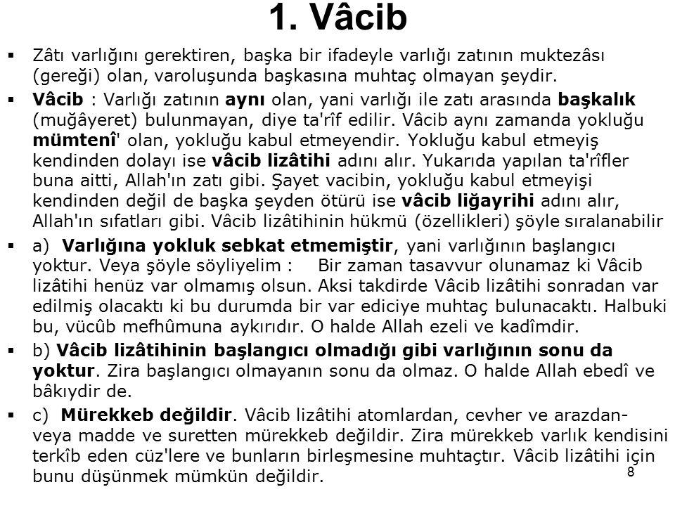 8 1. Vâcib  Zâtı varlığını gerektiren, başka bir ifadeyle varlığı zatının muktezâsı (gereği) olan, varoluşunda başkasına muhtaç olmayan şeydir.  Vâc