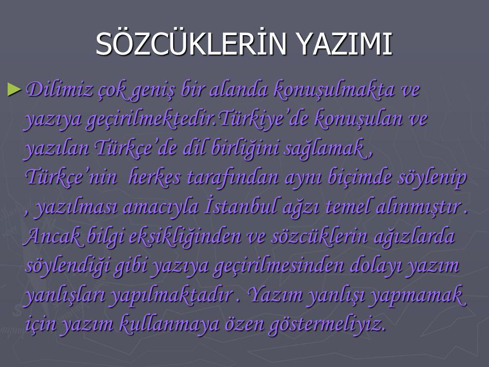 SÖZCÜKLERİN YAZIMI ► Dilimiz çok geniş bir alanda konuşulmakta ve yazıya geçirilmektedir.Türkiye'de konuşulan ve yazılan Türkçe'de dil birliğini sağla
