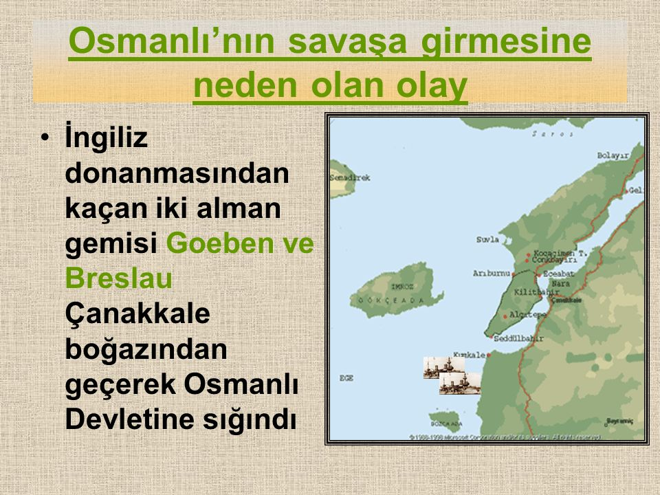 Osmanlı'nın savaşa girmesine neden olan olay İngiliz donanmasından kaçan iki alman gemisi Goeben ve Breslau Çanakkale boğazından geçerek Osmanlı Devletine sığındı