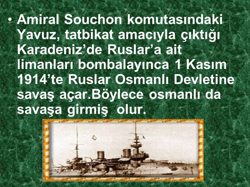 Amiral Souchon komutasındaki Yavuz, tatbikat amacıyla çıktığı Karadeniz'de Ruslar'a ait limanları bombalayınca 1 Kasım 1914'te Ruslar Osmanlı Devletine savaş açar.Böylece osmanlı da savaşa girmiş olur.