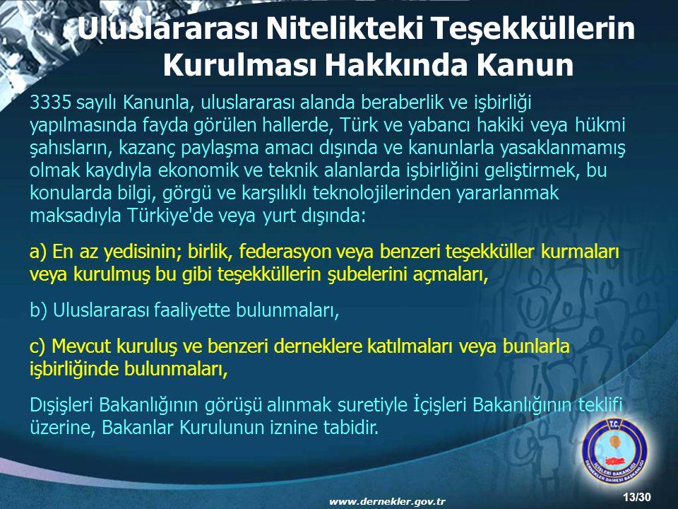 13/30 Uluslararası Nitelikteki Teşekküllerin Kurulması Hakkında Kanun 3335 sayılı Kanunla, uluslararası alanda beraberlik ve işbirliği yapılmasında fayda görülen hallerde, Türk ve yabancı hakiki veya hükmi şahısların, kazanç paylaşma amacı dışında ve kanunlarla yasaklanmamış olmak kaydıyla ekonomik ve teknik alanlarda işbirliğini geliştirmek, bu konularda bilgi, görgü ve karşılıklı teknolojilerinden yararlanmak maksadıyla Türkiye de veya yurt dışında: a) En az yedisinin; birlik, federasyon veya benzeri teşekküller kurmaları veya kurulmuş bu gibi teşekküllerin şubelerini açmaları, b) Uluslararası faaliyette bulunmaları, c) Mevcut kuruluş ve benzeri derneklere katılmaları veya bunlarla işbirliğinde bulunmaları, Dışişleri Bakanlığının görüşü alınmak suretiyle İçişleri Bakanlığının teklifi üzerine, Bakanlar Kurulunun iznine tabidir.