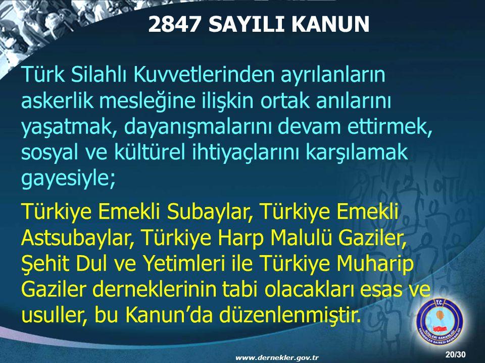 20/30 2847 SAYILI KANUN Türk Silahlı Kuvvetlerinden ayrılanların askerlik mesleğine ilişkin ortak anılarını yaşatmak, dayanışmalarını devam ettirmek, sosyal ve kültürel ihtiyaçlarını karşılamak gayesiyle; Türkiye Emekli Subaylar, Türkiye Emekli Astsubaylar, Türkiye Harp Malulü Gaziler, Şehit Dul ve Yetimleri ile Türkiye Muharip Gaziler derneklerinin tabi olacakları esas ve usuller, bu Kanun'da düzenlenmiştir.