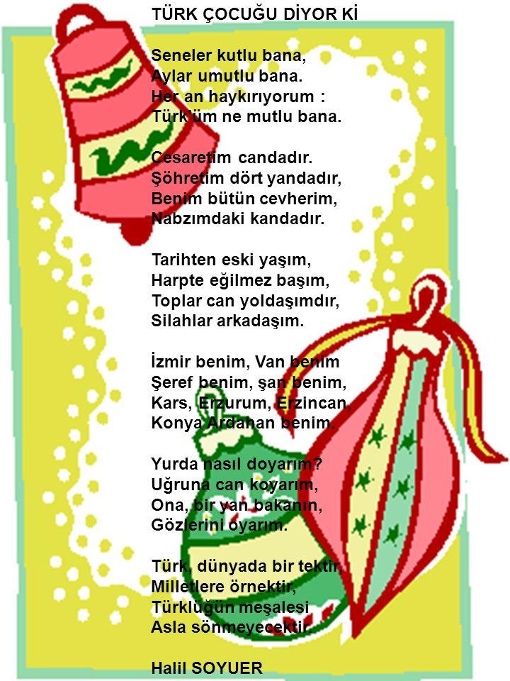 TÜRK ÇOCUĞU DİYOR Kİ Seneler kutlu bana, Aylar umutlu bana. Her an haykırıyorum : Türk'üm ne mutlu bana. Cesaretim candadır. Şöhretim dört yandadır, B