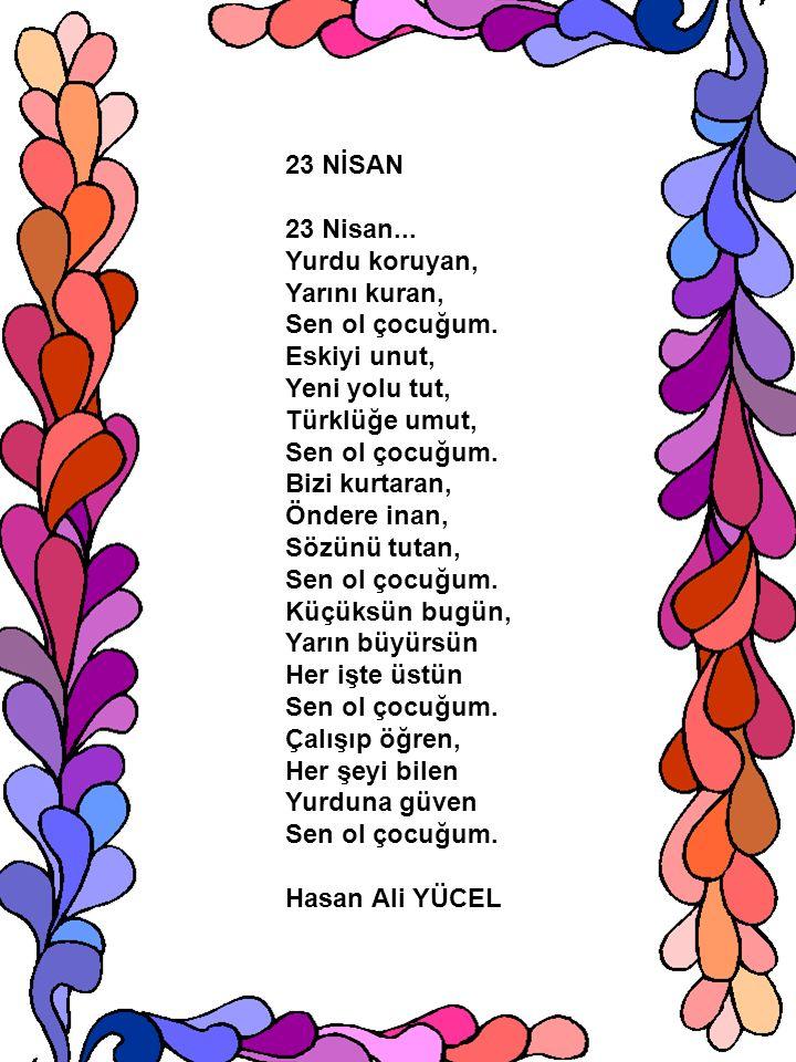 23 NİSAN 23 Nisan... Yurdu koruyan, Yarını kuran, Sen ol çocuğum. Eskiyi unut, Yeni yolu tut, Türklüğe umut, Sen ol çocuğum. Bizi kurtaran, Öndere ina