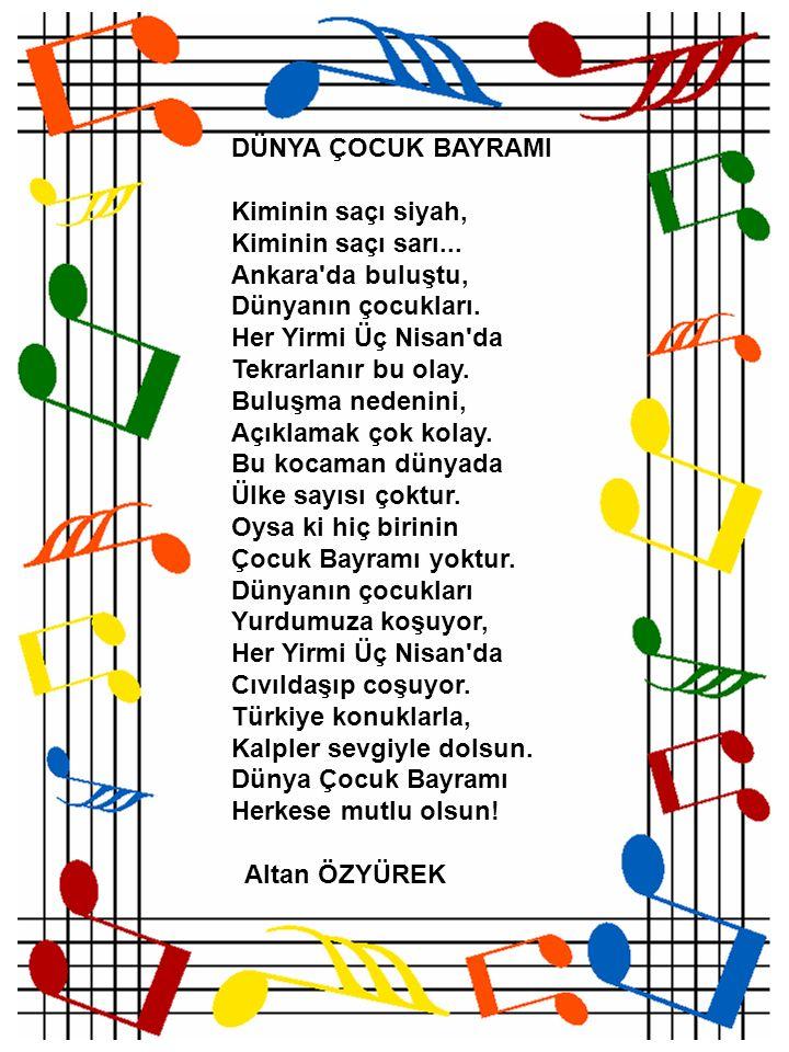 DÜNYA ÇOCUK BAYRAMI Kiminin saçı siyah, Kiminin saçı sarı... Ankara'da buluştu, Dünyanın çocukları. Her Yirmi Üç Nisan'da Tekrarlanır bu olay. Buluşma