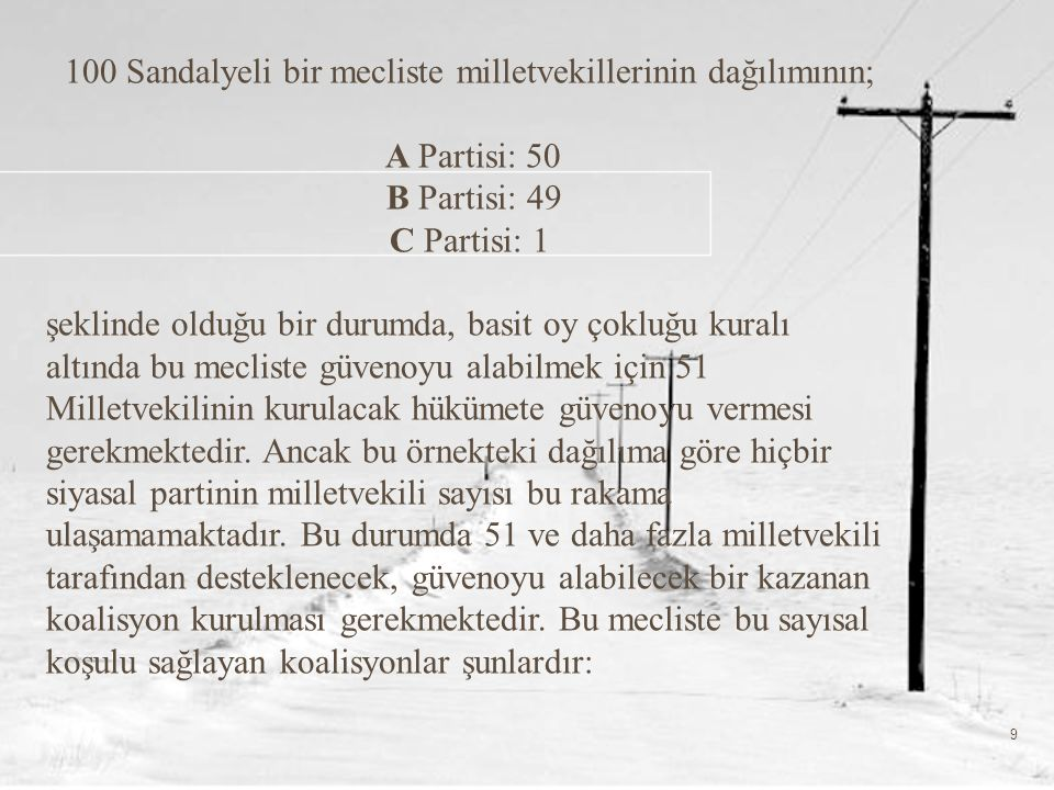 9 100 Sandalyeli bir mecliste milletvekillerinin dağılımının; A Partisi: 50 B Partisi: 49 C Partisi: 1 şeklinde olduğu bir durumda, basit oy çokluğu kuralı altında bu mecliste güvenoyu alabilmek için 51 Milletvekilinin kurulacak hükümete güvenoyu vermesi gerekmektedir.
