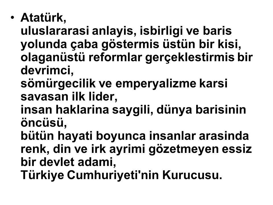 Atatürk, uluslararasi anlayis, isbirligi ve baris yolunda çaba göstermis üstün bir kisi, olaganüstü reformlar gerçeklestirmis bir devrimci, sömürgecilik ve emperyalizme karsi savasan ilk lider, insan haklarina saygili, dünya barisinin öncüsü, bütün hayati boyunca insanlar arasinda renk, din ve irk ayrimi gözetmeyen essiz bir devlet adami, Türkiye Cumhuriyeti nin Kurucusu.