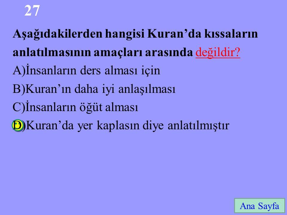27 Ana Sayfa Aşağıdakilerden hangisi Kuran'da kıssaların anlatılmasının amaçları arasında değildir? A)İnsanların ders alması için B)Kuran'ın daha iyi