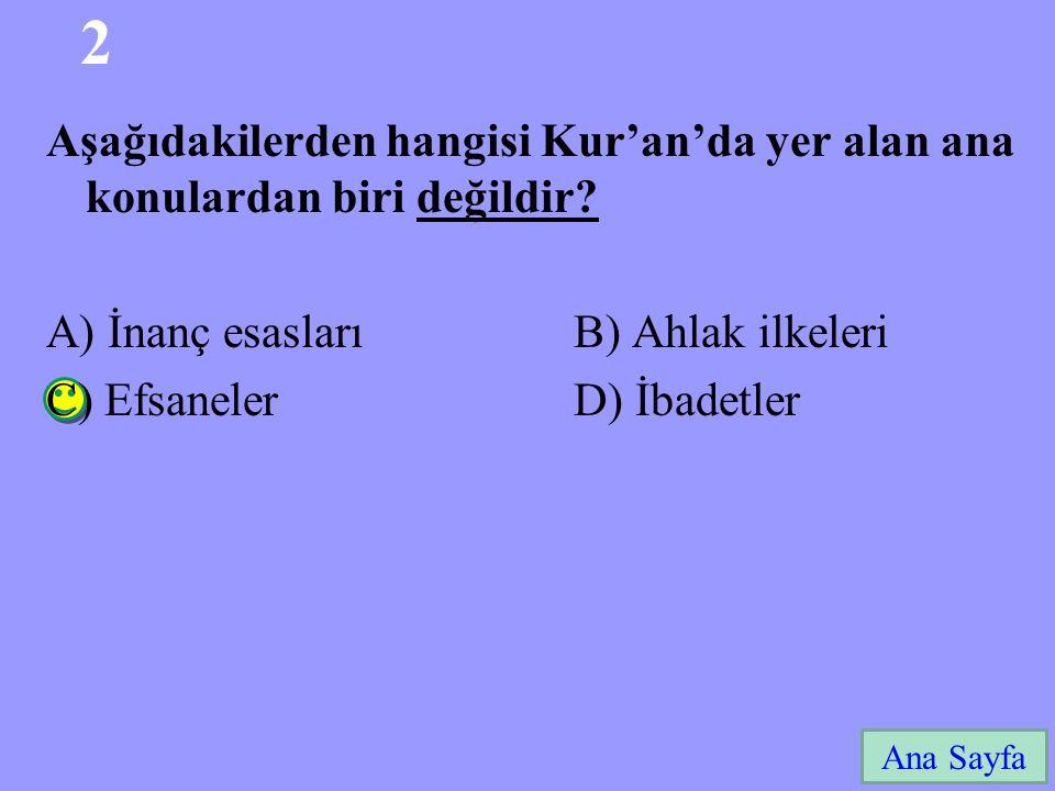 2 Ana Sayfa Aşağıdakilerden hangisi Kur'an'da yer alan ana konulardan biri değildir? A) İnanç esasları B) Ahlak ilkeleri C) Efsaneler D) İbadetler