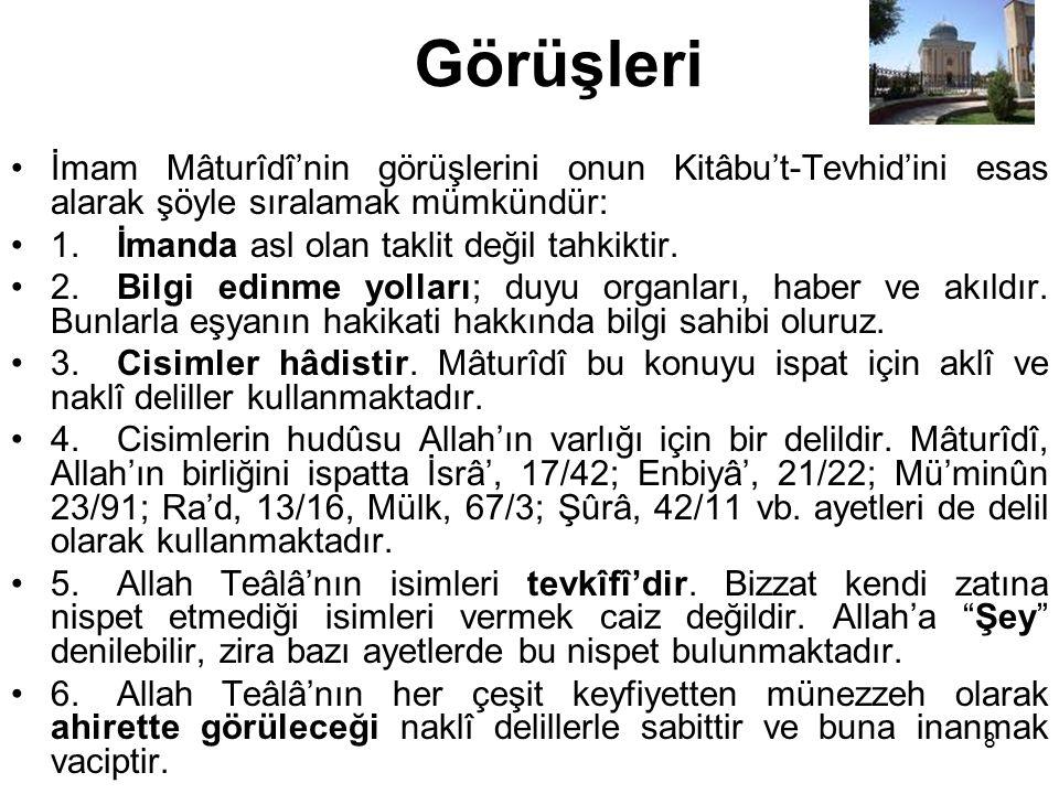 Görüşleri İmam Mâturîdî'nin görüşlerini onun Kitâbu't-Tevhid'ini esas alarak şöyle sıralamak mümkündür: 1.İmanda asl olan taklit değil tahkiktir. 2.Bi