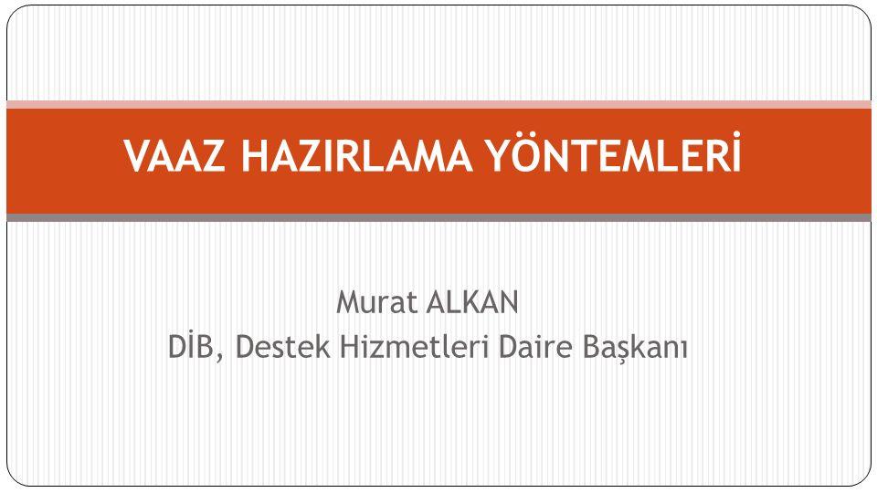 Murat ALKAN DİB, Destek Hizmetleri Daire Başkanı VAAZ HAZIRLAMA YÖNTEMLERİ