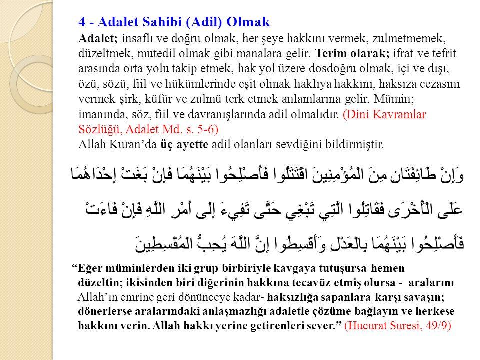 4 - Adalet Sahibi (Adil) Olmak Adalet; insaflı ve doğru olmak, her şeye hakkını vermek, zulmetmemek, düzeltmek, mutedil olmak gibi manalara gelir.