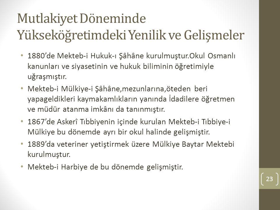 Mutlakiyet Döneminde Yükseköğretimdeki Yenilik ve Gelişmeler 1880'de Mekteb-i Hukuk-ı Şâhâne kurulmuştur.Okul Osmanlı kanunları ve siyasetinin ve huku