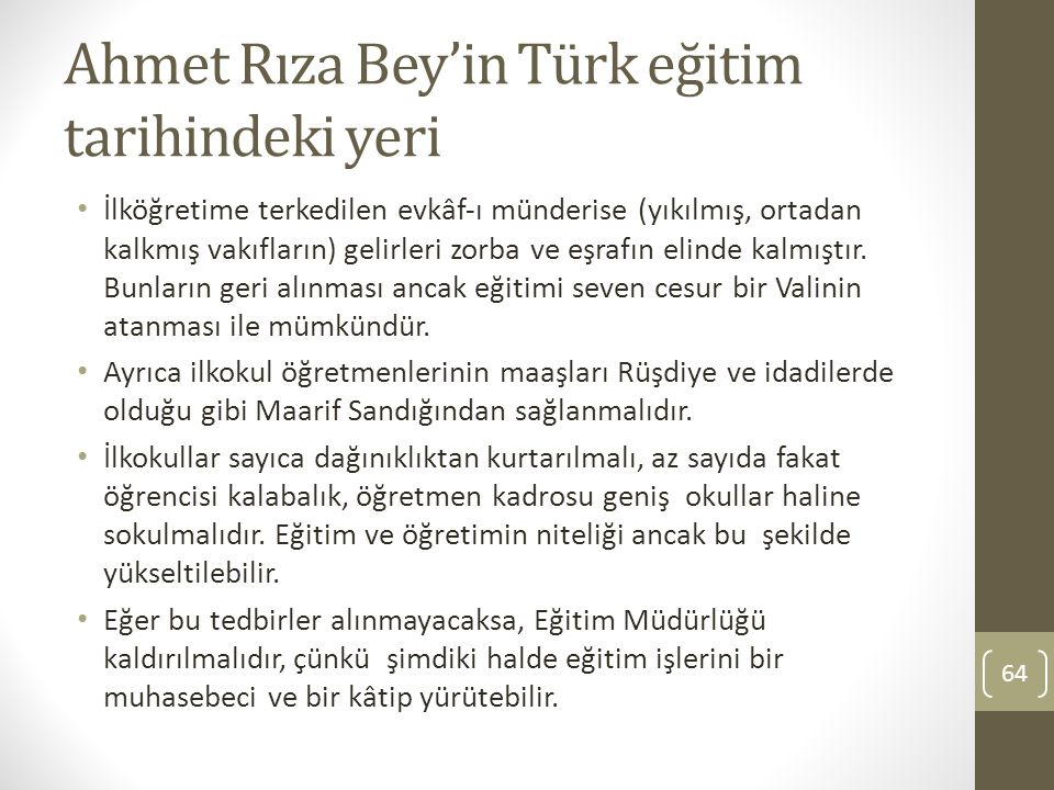 Ahmet Rıza Bey'in Türk eğitim tarihindeki yeri İlköğretime terkedilen evkâf‐ı münderise (yıkılmış, ortadan kalkmış vakıfların) gelirleri zorba ve eşra