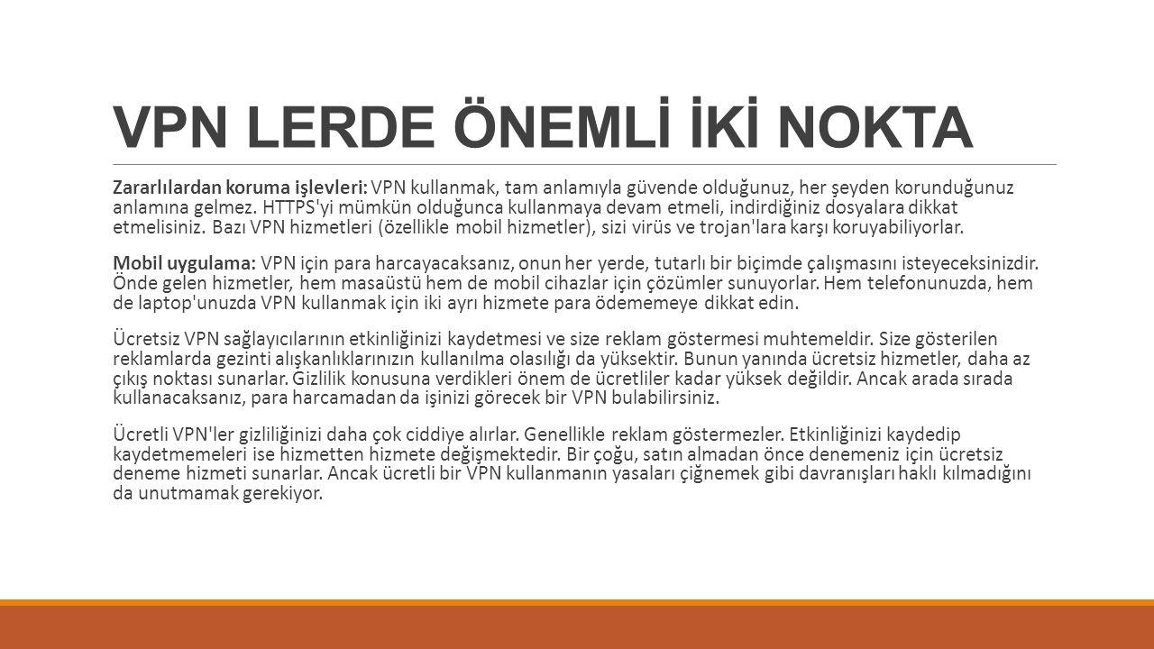 VPN LERDE ÖNEMLİ İKİ NOKTA Zararlılardan koruma işlevleri: VPN kullanmak, tam anlamıyla güvende olduğunuz, her şeyden korunduğunuz anlamına gelmez.